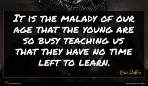 Eric Hoffer quote : It is the malady ...