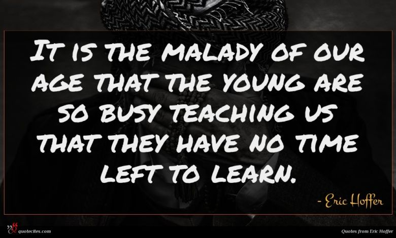 It is the malady of our age that the young are so busy teaching us that they have no time left to learn.