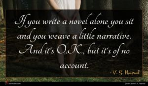 V. S. Naipaul quote : If you write a ...