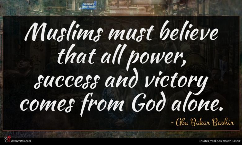 Muslims must believe that all power, success and victory comes from God alone.