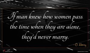 O. Henry quote : If man knew how ...