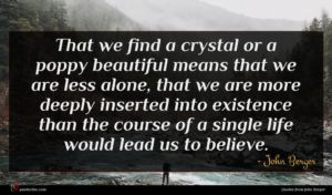 John Berger quote : That we find a ...