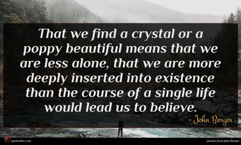 That we find a crystal or a poppy beautiful means that we are less alone, that we are more deeply inserted into existence than the course of a single life would lead us to believe.