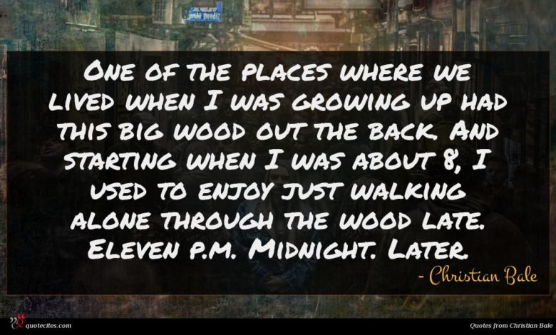 One of the places where we lived when I was growing up had this big wood out the back. And starting when I was about 8, I used to enjoy just walking alone through the wood late. Eleven p.m. Midnight. Later.