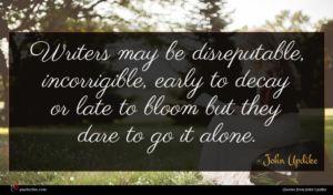 John Updike quote : Writers may be disreputable ...