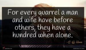 E. W. Howe quote : For every quarrel a ...