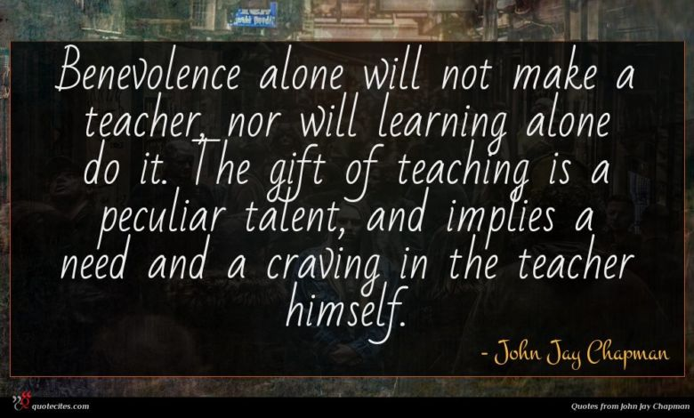 Benevolence alone will not make a teacher, nor will learning alone do it. The gift of teaching is a peculiar talent, and implies a need and a craving in the teacher himself.