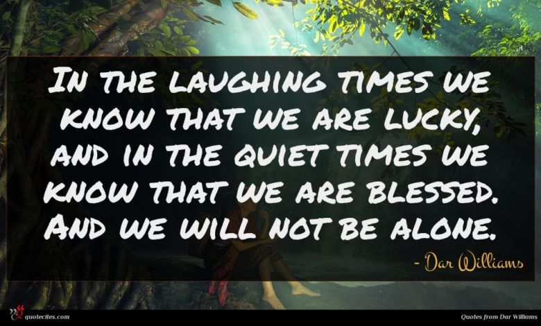In the laughing times we know that we are lucky, and in the quiet times we know that we are blessed. And we will not be alone.