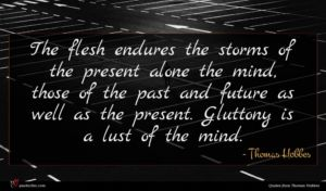 Thomas Hobbes quote : The flesh endures the ...