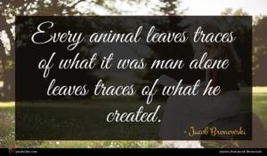 Jacob Bronowski quote : Every animal leaves traces ...
