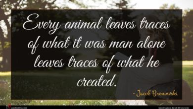 Photo of Jacob Bronowski quote : Every animal leaves traces …