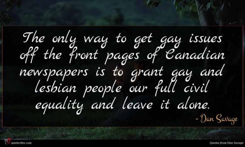 The only way to get gay issues off the front pages of Canadian newspapers is to grant gay and lesbian people our full civil equality and leave it alone.