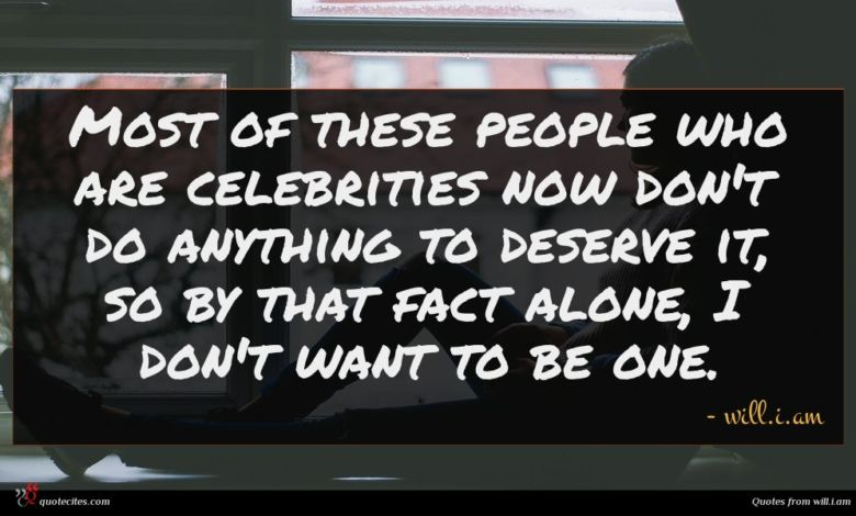 Most of these people who are celebrities now don't do anything to deserve it, so by that fact alone, I don't want to be one.