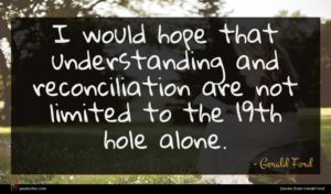Gerald Ford quote : I would hope that ...