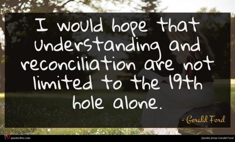 I would hope that understanding and reconciliation are not limited to the 19th hole alone.