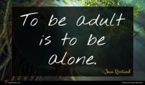Jean Rostand quote : To be adult is ...