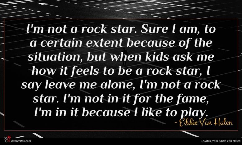 I'm not a rock star. Sure I am, to a certain extent because of the situation, but when kids ask me how it feels to be a rock star, I say leave me alone, I'm not a rock star. I'm not in it for the fame, I'm in it because I like to play.
