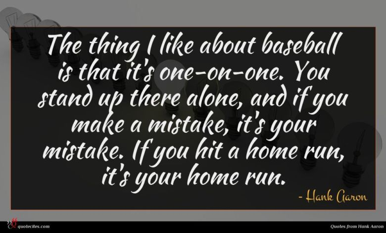 The thing I like about baseball is that it's one-on-one. You stand up there alone, and if you make a mistake, it's your mistake. If you hit a home run, it's your home run.