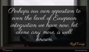 Nigel Farage quote : Perhaps our own opposition ...