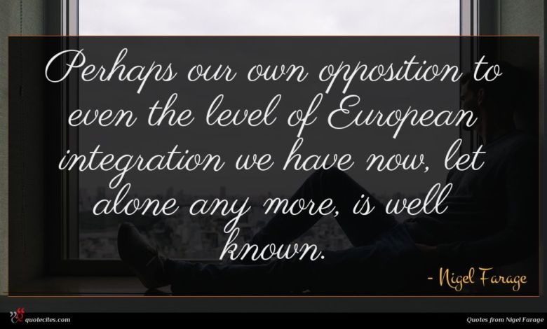 Perhaps our own opposition to even the level of European integration we have now, let alone any more, is well known.