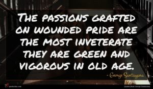 George Santayana quote : The passions grafted on ...