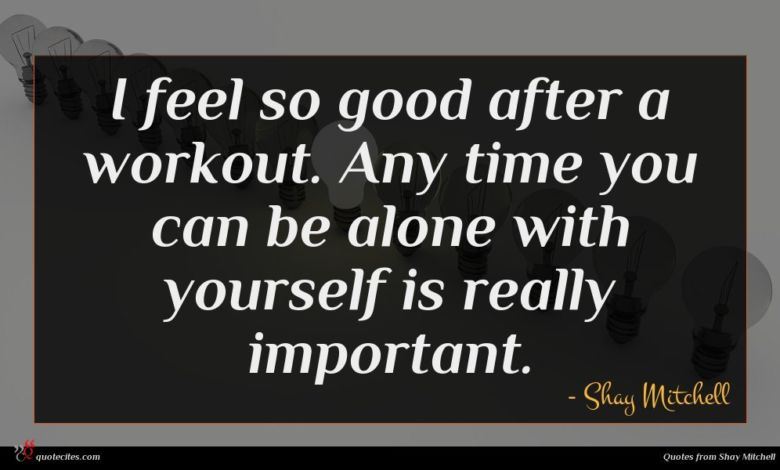 I feel so good after a workout. Any time you can be alone with yourself is really important.