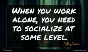 Jeffery Deaver quote : When you work alone ...
