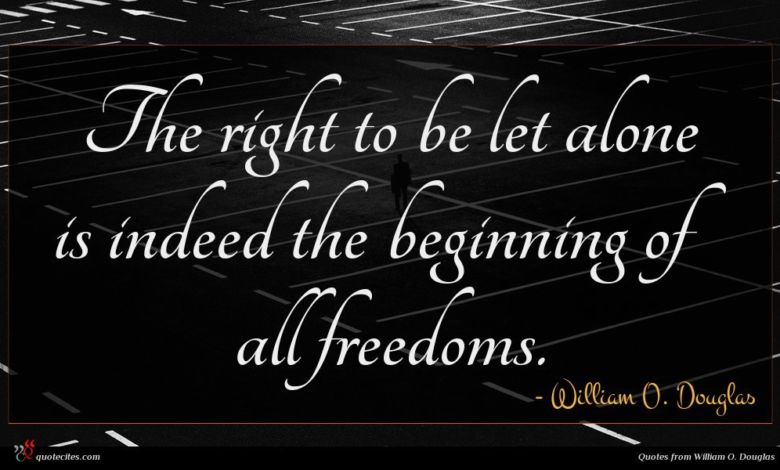 The right to be let alone is indeed the beginning of all freedoms.