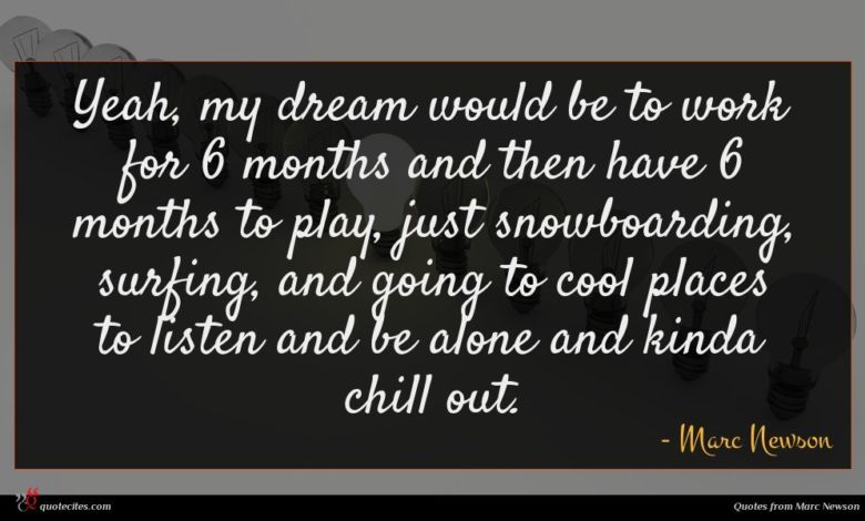 Yeah, my dream would be to work for 6 months and then have 6 months to play, just snowboarding, surfing, and going to cool places to listen and be alone and kinda chill out.