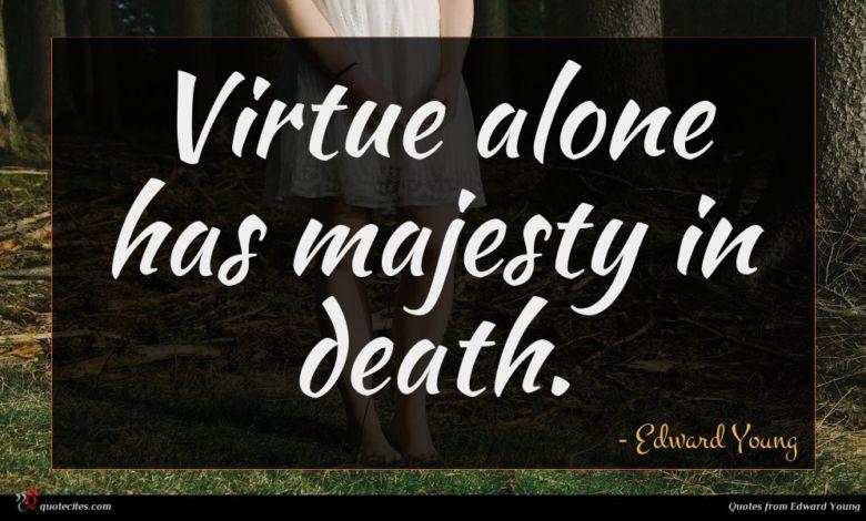 Virtue alone has majesty in death.