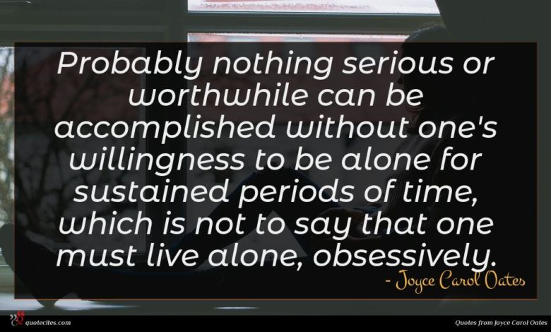 Probably nothing serious or worthwhile can be accomplished without one's willingness to be alone for sustained periods of time, which is not to say that one must live alone, obsessively.