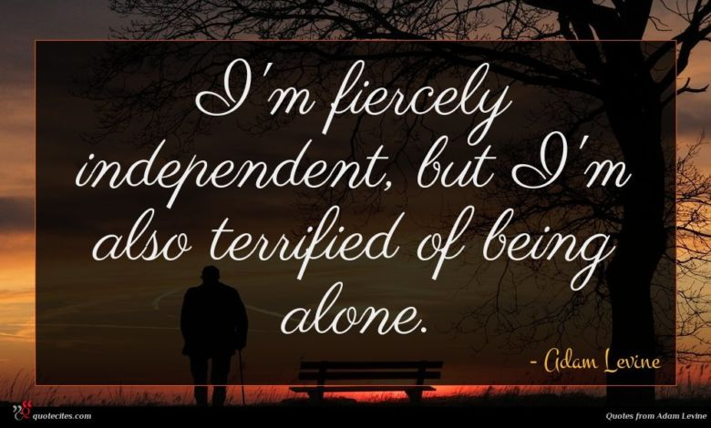 I'm fiercely independent, but I'm also terrified of being alone.