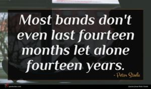Peter Steele quote : Most bands don't even ...