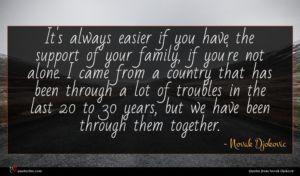 Novak Djokovic quote : It's always easier if ...