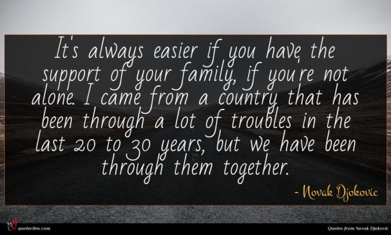It's always easier if you have the support of your family, if you're not alone. I came from a country that has been through a lot of troubles in the last 20 to 30 years, but we have been through them together.