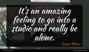 Joaquin Phoenix quote : It's an amazing feeling ...