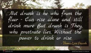 Thomas Love Peacock quote : Not drunk is he ...