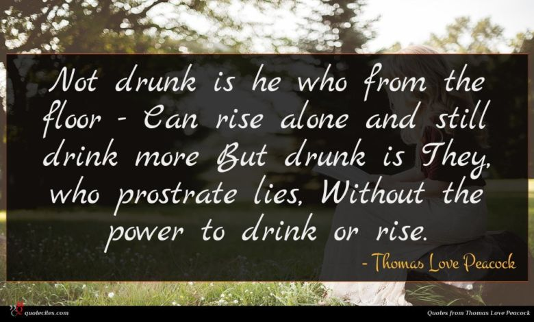 Not drunk is he who from the floor - Can rise alone and still drink more But drunk is They, who prostrate lies, Without the power to drink or rise.
