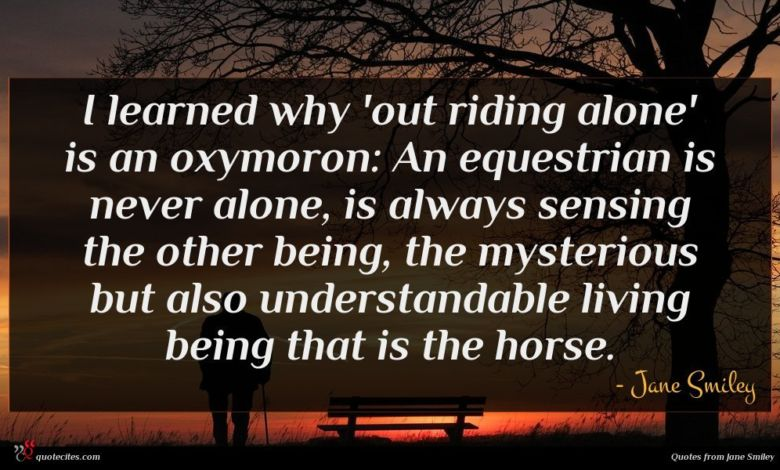 I learned why 'out riding alone' is an oxymoron: An equestrian is never alone, is always sensing the other being, the mysterious but also understandable living being that is the horse.