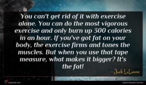 Jack LaLanne quote : You can't get rid ...