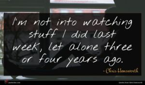 Chris Hemsworth quote : I'm not into watching ...