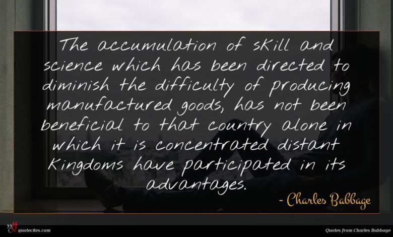 The accumulation of skill and science which has been directed to diminish the difficulty of producing manufactured goods, has not been beneficial to that country alone in which it is concentrated distant kingdoms have participated in its advantages.