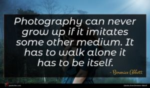 Berenice Abbott quote : Photography can never grow ...