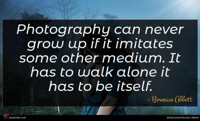 Photography can never grow up if it imitates some other medium. It has to walk alone it has to be itself.