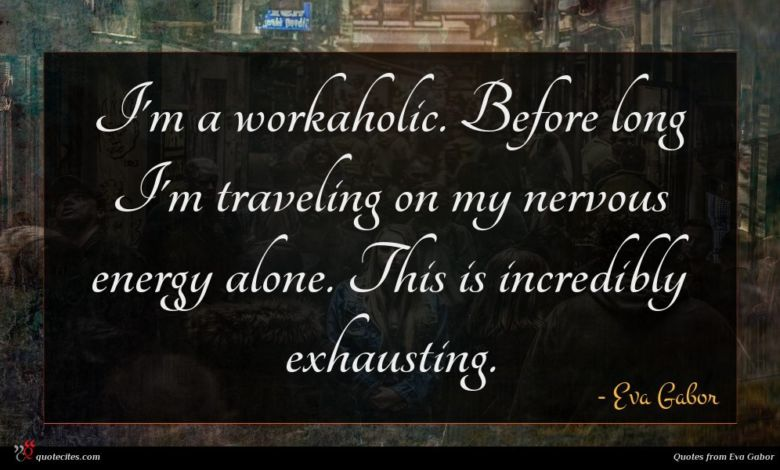 Photo of Eva Gabor quote : I'm a workaholic Before …