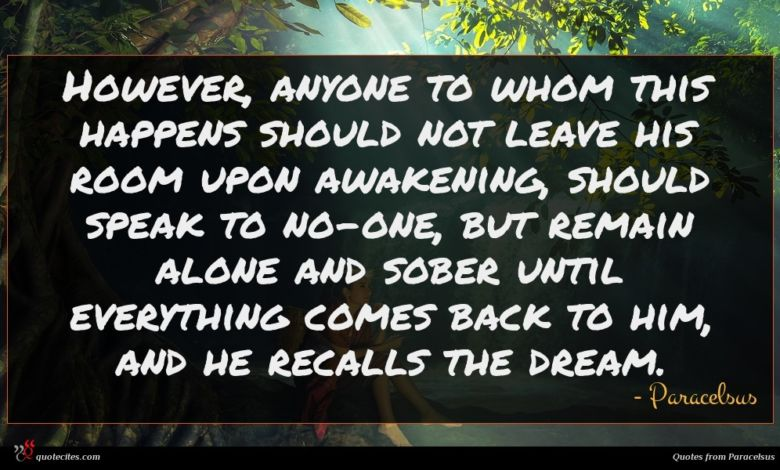 However, anyone to whom this happens should not leave his room upon awakening, should speak to no-one, but remain alone and sober until everything comes back to him, and he recalls the dream.