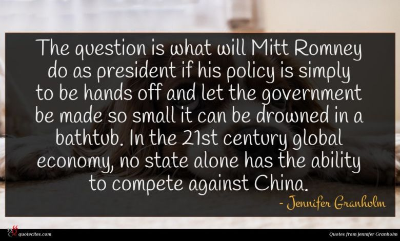 The question is what will Mitt Romney do as president if his policy is simply to be hands off and let the government be made so small it can be drowned in a bathtub. In the 21st century global economy, no state alone has the ability to compete against China.