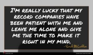 Sarah McLachlan quote : I'm really lucky that ...