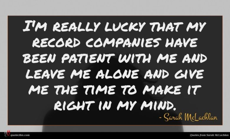 I'm really lucky that my record companies have been patient with me and leave me alone and give me the time to make it right in my mind.