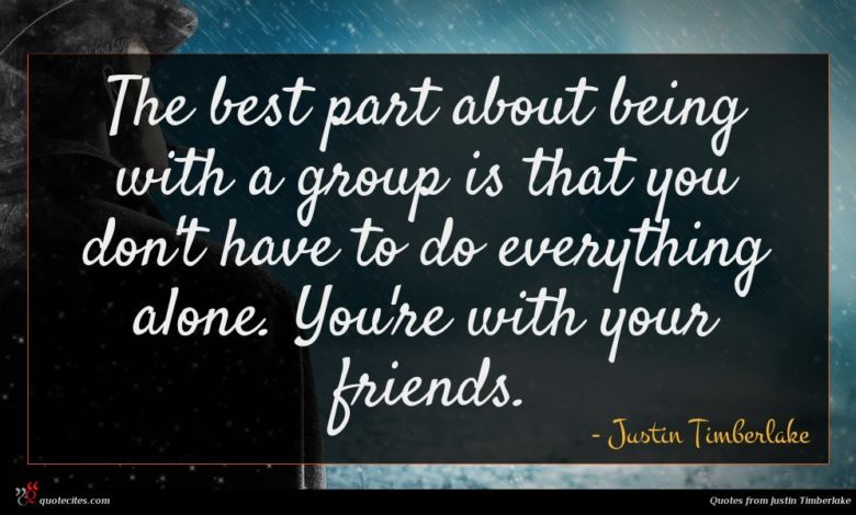 The best part about being with a group is that you don't have to do everything alone. You're with your friends.